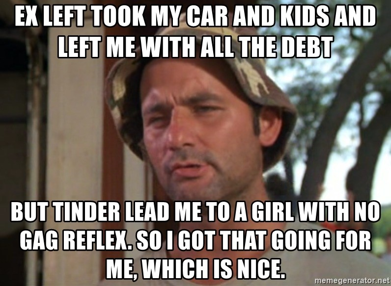 So I got that going on for me, which is nice - Ex left took my car and kids and left me with all the debt but Tinder lead me to a girl with no gag reflex. So I got that going for me, which is nice.