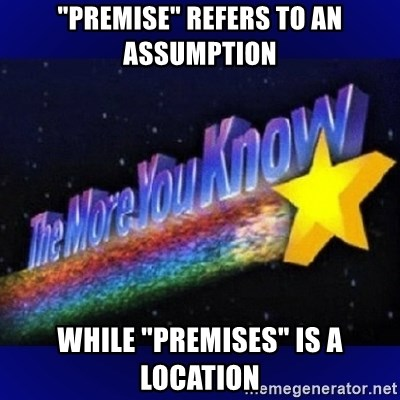 """The more you know - """"Premise"""" refers to an assumption while """"premises"""" is a location"""
