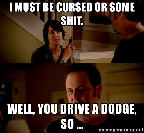 jake from state farm meme - I must be cursed or some shit. Well, you drive a dodge, so ...