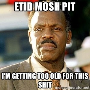 I'm Getting Too Old For This Shit - ETID mosh pit I'm getting too old for this shit