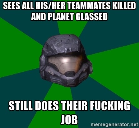 Halo Reach - sees all his/her teammates killed and planet glassed still does their fucking job