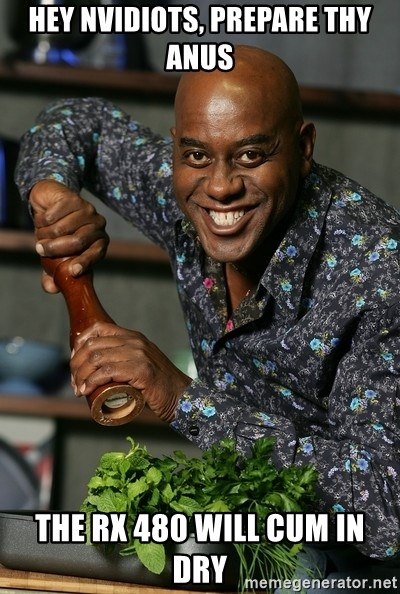 Ainsley Chef - Hey Nvidiots, Prepare thy Anus The RX 480 will cum in dry