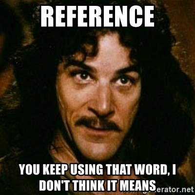 You keep using that word, I don't think it means what you think it means - REFERENCE You keep using that word, I don't think it means