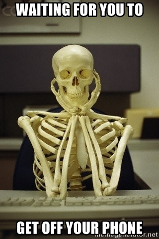 Skeleton waiting - WAITING FOR YOU TO GET OFF YOUR PHONE