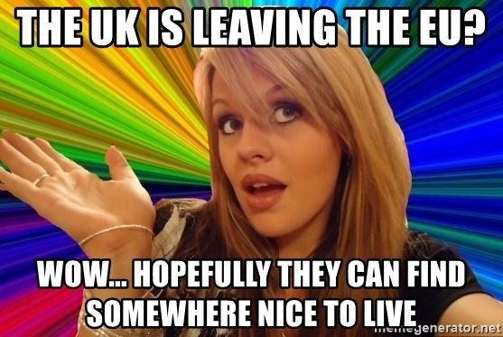 Dumb Blonde - THE UK IS LEAVING THE EU? WOW... HOPEFULLY THEY CAN FIND SOMEWHERE NICE TO LIVE