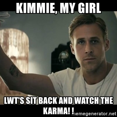ryan gosling hey girl - Kimmie, my girl Lwt's sit back and watch the KARMA! !