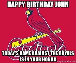 st. louis Cardinals - Happy Birthday John Today's game against the Royals is in your honor