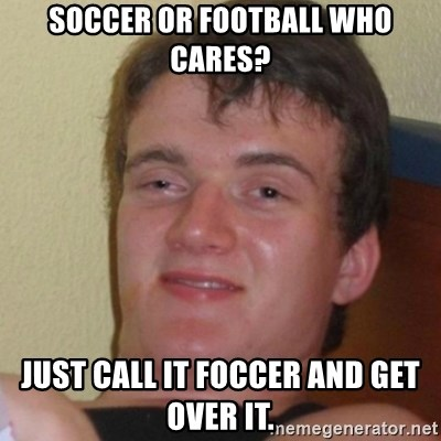 Stoner Stanley - Soccer or football who cares? Just call it Foccer and get over it.