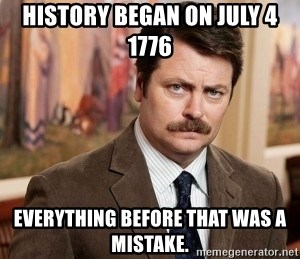 Ron Swanson - History began on July 4 1776 Everything before that was a mistake.