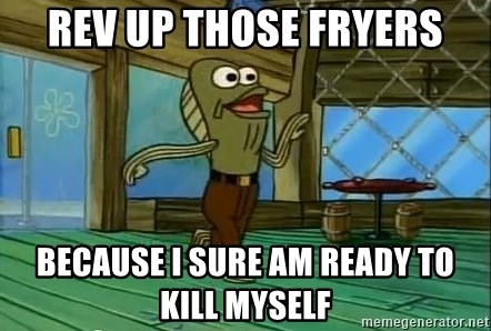 Rev Up Those Fryers Because I Sure Am Ready To Kill Myself Rev Up Those Fryers Meme Generator With tenor, maker of gif keyboard, add popular rev up those fryers animated gifs to your conversations. rev up those fryers because i sure am