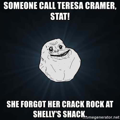 Forever Alone - Someone call Teresa Cramer, STAT! She forgot her crack rock at Shelly's shack.