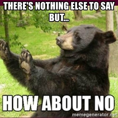 How about no bear - There's nothing else to say but...