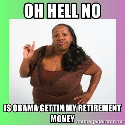 Oh Hell No Is Obama Gettin My Retirement Money Oh Hell No Meme