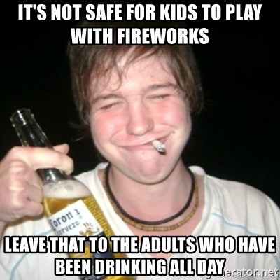 Good luck drunk - IT'S NOT SAFE FOR KIDS TO PLAY WITH FIREWORKS LEAVE THAT TO THE ADULTS WHO HAVE BEEN DRINKING ALL DAY