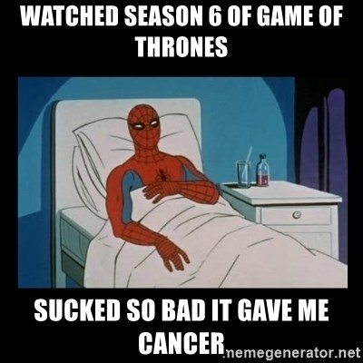 it gave me cancer - watched season 6 of game of thrones sucked so bad it gave me cancer