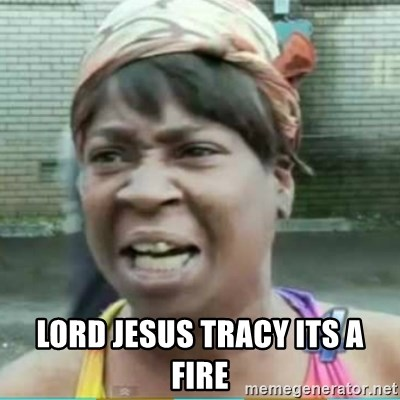 Sweet Brown Meme -  LORD JESUS TRACY ITS A FIRE