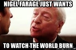 some men just want to watch the world burn - Nigel Farage just wants to watch the world burn