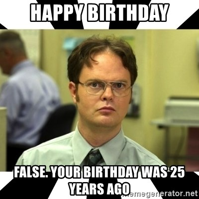 Happy Birthday False Your Birthday Was 25 Years Ago Dwight From