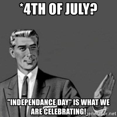 """Correction Guy - *4th of July? """"INDEPENDANCE DAY"""" is what we are celebrating!"""