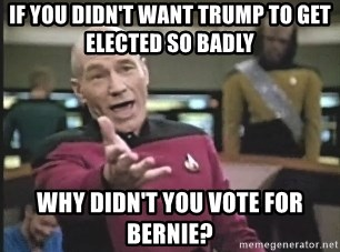 Captain Picard - If you didn't want Trump to get elected so badly Why didn't you vote for Bernie?