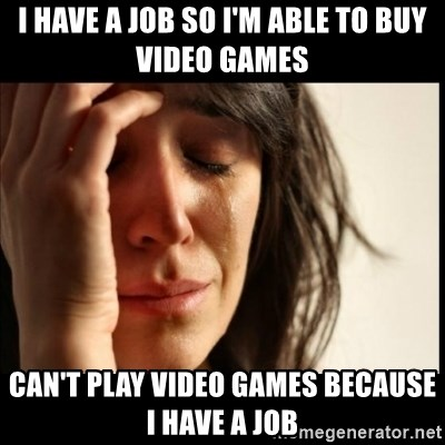 First World Problems - I have a job so i'm able to buy video games Can't play video games because i have a job