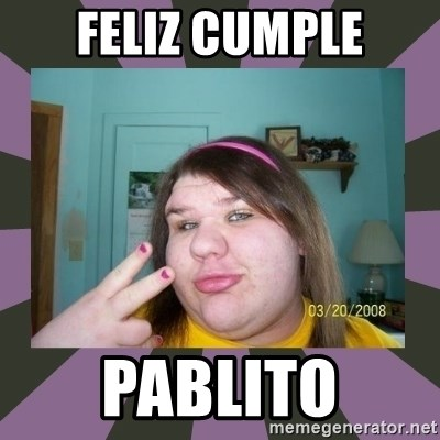 ugly girl - Feliz Cumple pablito