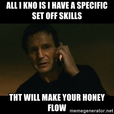 liam neeson taken - All I kno Is I have a specific set off skills Tht will make your honey flow