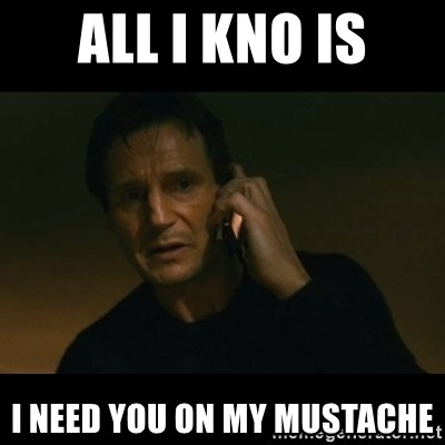 liam neeson taken - All i kno is I need you on my mustache