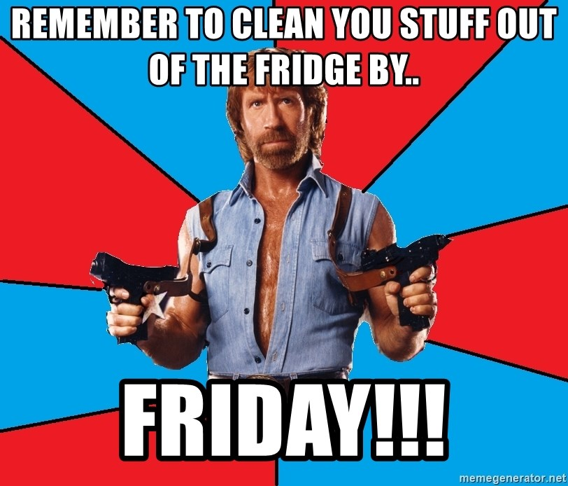 Chuck Norris  - REMEMBER TO CLEAN YOU STUFF OUT OF THE FRIDGE BY.. FRIDAY!!!
