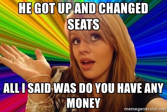 Dumb Blonde - he got up and changed seats all i said was do you have any money