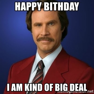 Anchorman Birthday - Happy Bithday I am kind of big deal