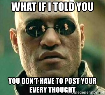 What if I told you / Matrix Morpheus - What if I told you You don't have to post your every thought