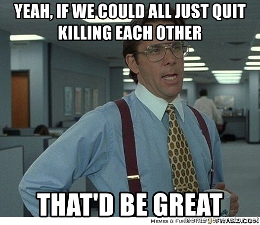 Yeah If You Could Just - Yeah, if we could ALL just quit killing each other That'd be great