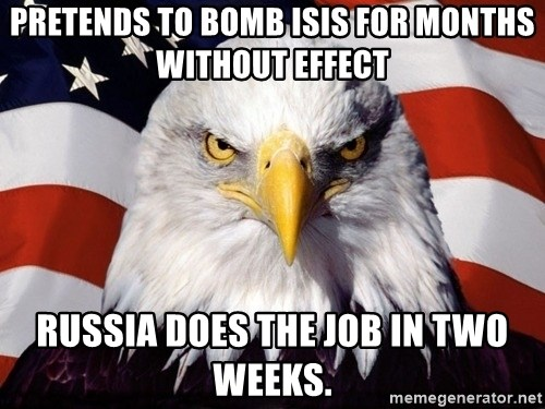 American Pride Eagle - pretends to bomb isis for months without effect russia does the job in two weeks.