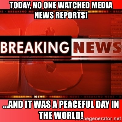 This breaking news meme - Today, no one watched media news reports! ...and it was a peaceful day in the world!