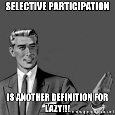 Correction Guy - SELECTIVE PARTICIPATION IS ANOTHER DEFINITION FOR LAZY!!!