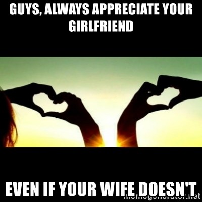 Guys Always Appreciate Your Girlfriend Even If Your Wife Doesnt