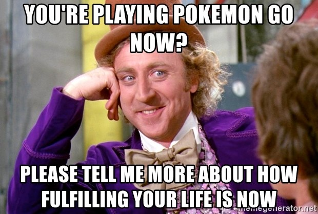 Willy Wonka - You're playing Pokemon Go now? Please tell me more about how fulfilling your life is now