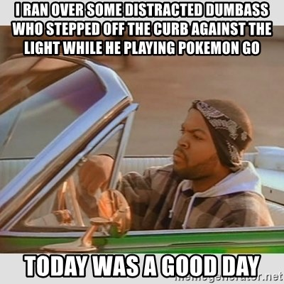 Ice Cube Good Day - i ran over some distracted dumbass who stepped off the curb against the light while he playing pokemon go today was a good day