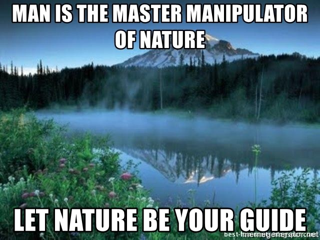 Man is the master manipulator of nature let nature be your guide