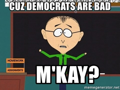 mr mackey mmkay - Cuz democrats are bad     M'kay?