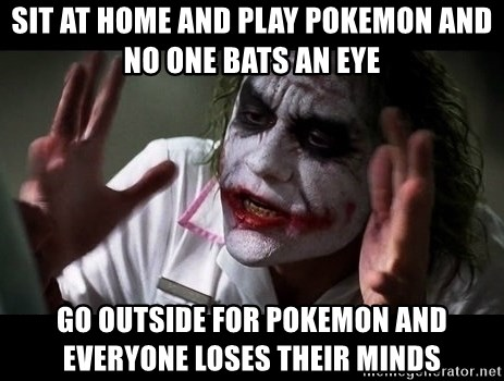 joker mind loss - Sit at home and play Pokemon and no one bats an eye Go outside for Pokemon and everyone loses their minds