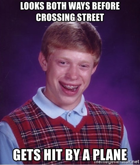 Bad Luck Brian - Looks both ways before crossing street Gets hit by a plane