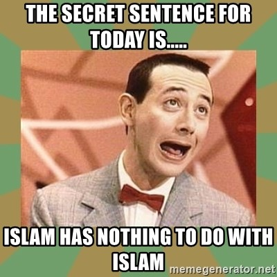 PEE WEE HERMAN - the secret sentence for today is..... Islam has nothing to do with islam