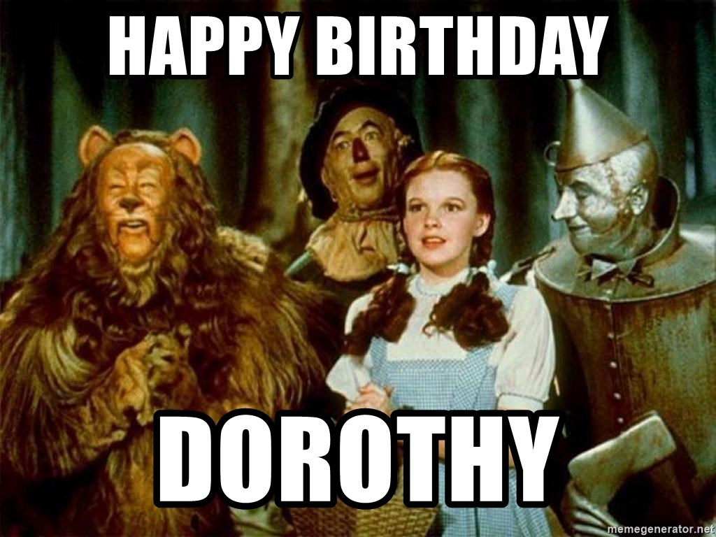 69459746 happy birthday dorothy dorothy wizard of oz meme generator