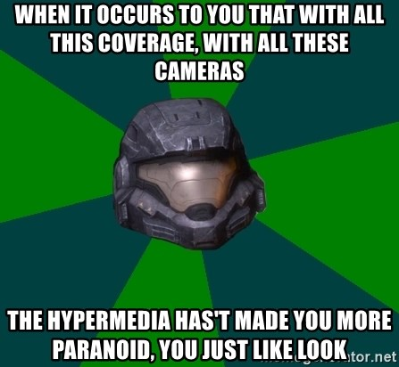 Halo Reach - When it occurs to you that with all this coverage, with all these cameras The hypermedia has't made you more paranoid, you just like look