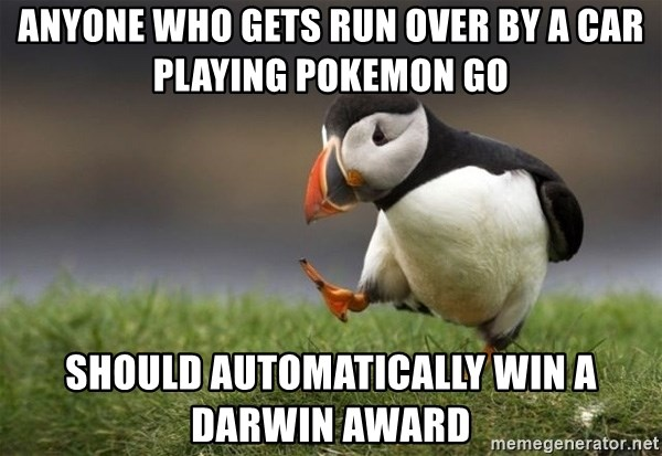 Unpopular Opinion Puffin - anyone who gets run over by a car playing pokemon go should automatically win a darwin award