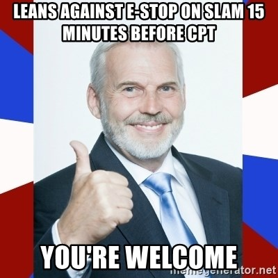 Idiot Anti-Communist Guy - leans against e-stop on slam 15 minutes before CPT you're welcome