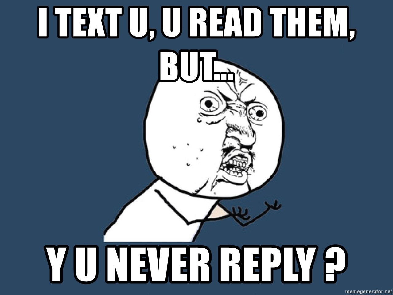 I Text U U Read Them But Y U Never Reply Y U No Meme Generator