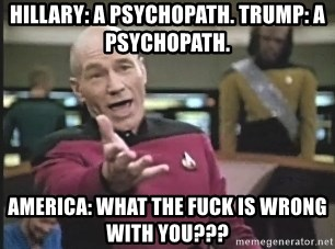 Captain Picard - Hillary: a psychopath. trump: a psychopath. america: What the fuck is wrong with you???